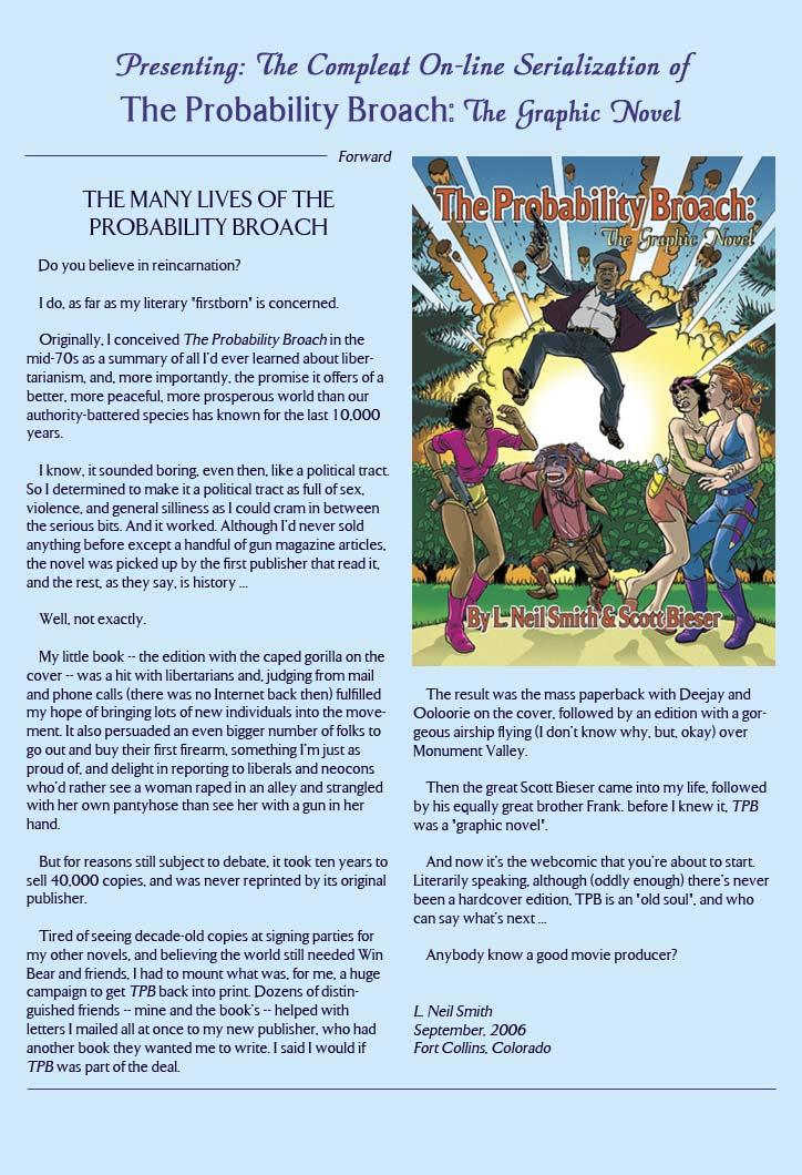 Presenting: The Compleat On-line Serialization of The Probability Broach: The Graphic Novel  Forward THE MANY LIVES OF THE PROBABILITY BROACH  Do you believe in reincarnation?  I do, as far as my literary 'firstborn' is concerned.  Originally. I conceived The Probability Broach in the mid-70s as a summary of all I'd ever learned about libertarianism, and, more importantly, the promise it offers of a better, more peaceful, more prosperous world than our authority-battered species has known for the last 10,000 years.  I know, it sounded boring, even then, like a political tract. So I determined to make it a political tract as full of sex, violence, and general silliness as I could cram in between the serious bits. And it worked. Although I'd never sold anything before except a handful of gun magazine articles, the novel was picked up by the first publisher that read it, and the rest, as they say, is history...  Well, not exactly.  My little book -- the edition with the caped gorilla on the cover -- was a hit with libertarians, and judging from mail and phone calls (there was no Internet back then) fulfilled my hope of bringing lots of new individuals into the movement. It also persuaded an even bigger number of folks to go out and buy their first firearm, something I'm just as proud of, and delight in reporting to liberals and neocons who'd rather see a woman raped in an alley and strangled with her own pantyhose than see her with a gun in her hand.  But for reason still subject to debate, it took ten years to sell 40,000 copies, and was never reprinted by its original publisher.  Tired of seeing decade-old copies at signing parties for my other novels, and believing the world still needed win Bear and friends, I had to mount what was, for me, a huge campaign to get TPB back into print. Dozens of distringuished friends - mine and the book's -- helped with letters I mailed all at once to my new publisher, who had another book they wanted me to write. I said I would if TPB was part of the deal.  The result was the mass paperback with Deejay and Ooloorie on the cover, followed by an edition with a gorgeous airship flying (I don't know why, but, okay) over Monument Valley.  Then the great Scott Bieser came into my life, followed by his equally great brother Frank. Before I knew it, TPB was a graphic novel.  and now it's the webcomic that you're about to start. Literarily speaking, although (oddly enough) there's never been a hardcover edition, TPB is an 'old soul', and who can say what's next...  Anybody know a good movie producer?  L. Neil Smith September, 2006 Fort Collins, Colorado